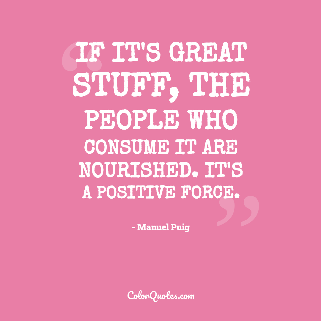 If it's great stuff, the people who consume it are nourished. It's a positive force.