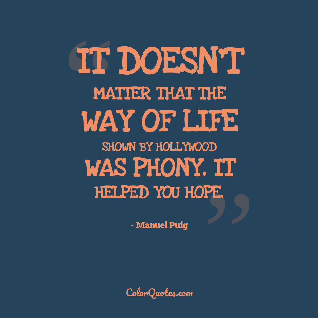 It doesn't matter that the way of life shown by Hollywood was phony. It helped you hope.