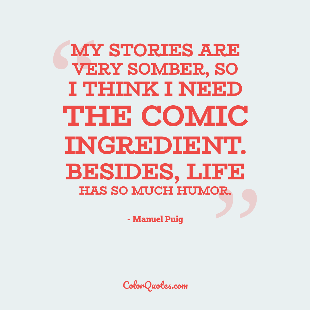 My stories are very somber, so I think I need the comic ingredient. Besides, life has so much humor.