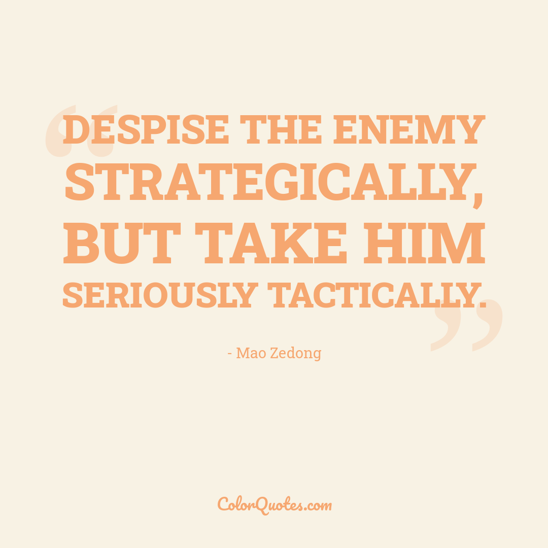 Despise the enemy strategically, but take him seriously tactically.