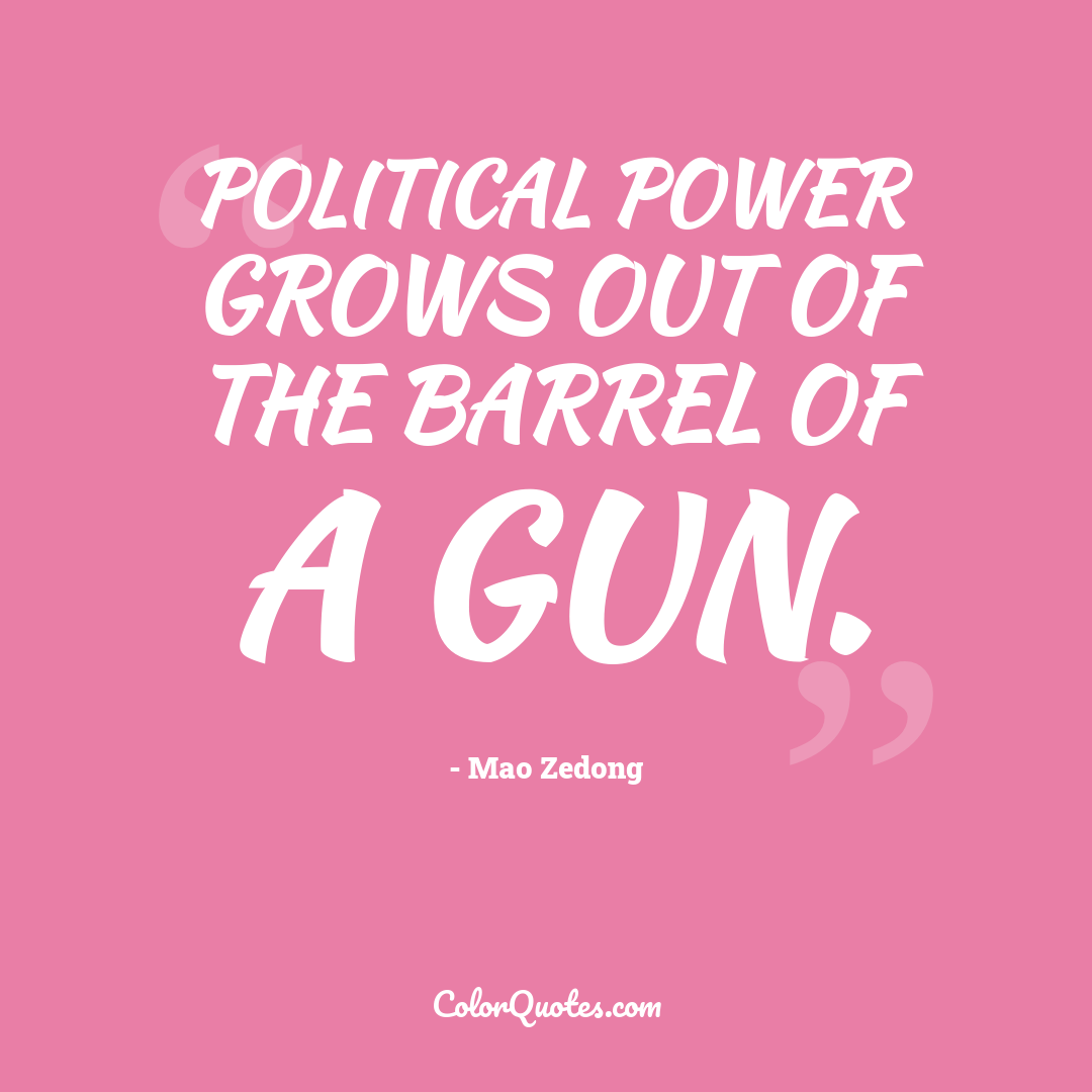 Political power grows out of the barrel of a gun.