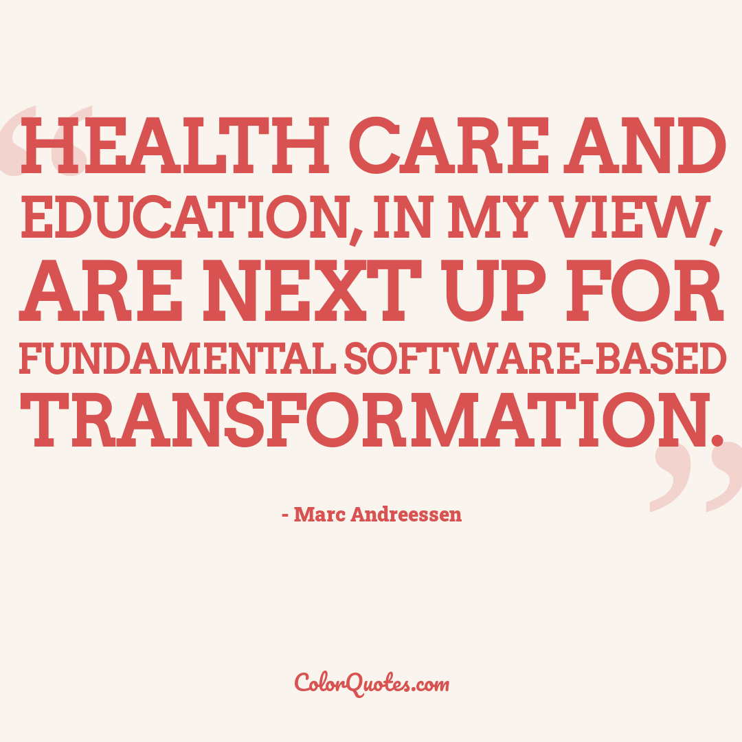 Health care and education, in my view, are next up for fundamental software-based transformation.