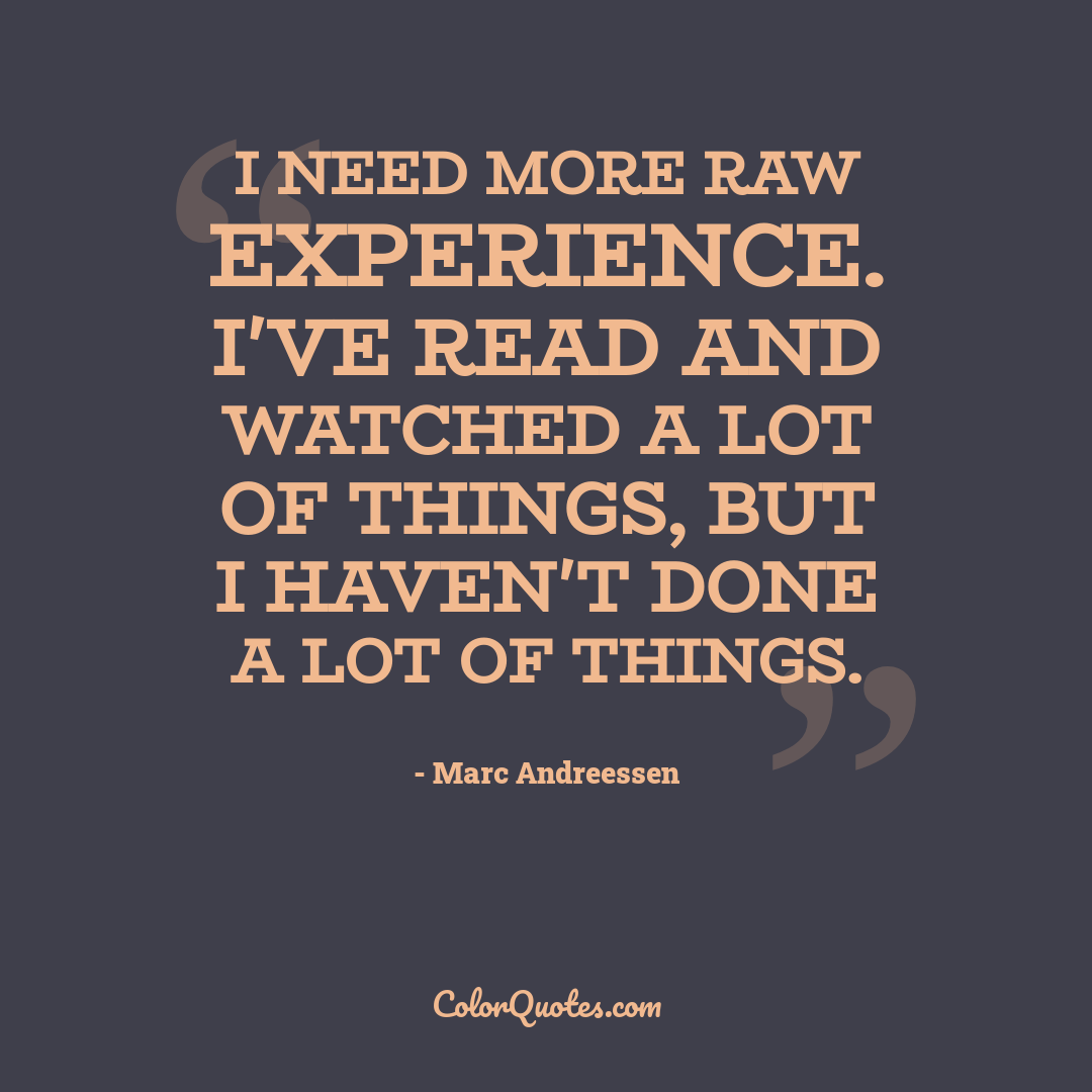 I need more raw experience. I've read and watched a lot of things, but I haven't done a lot of things.