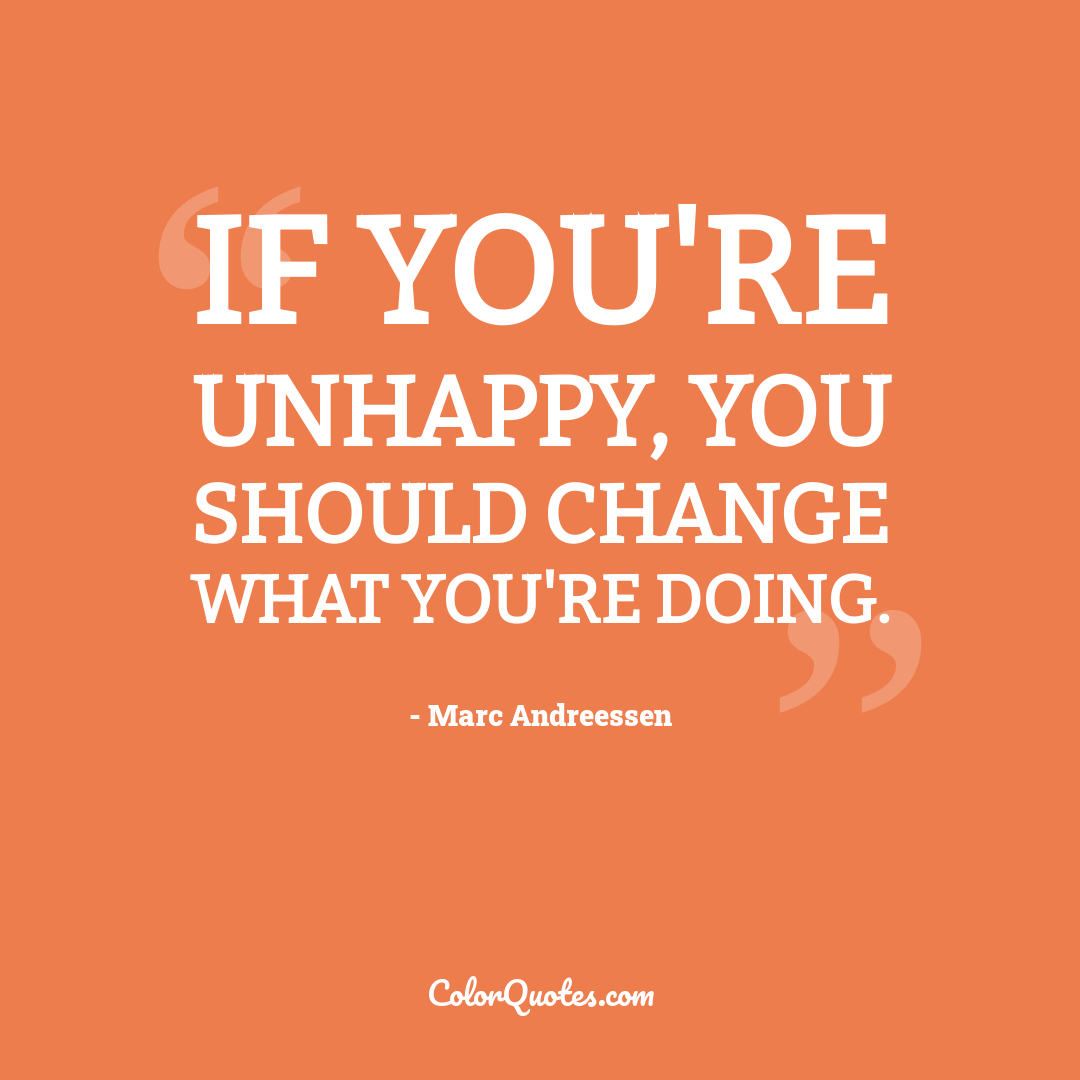 If you're unhappy, you should change what you're doing.