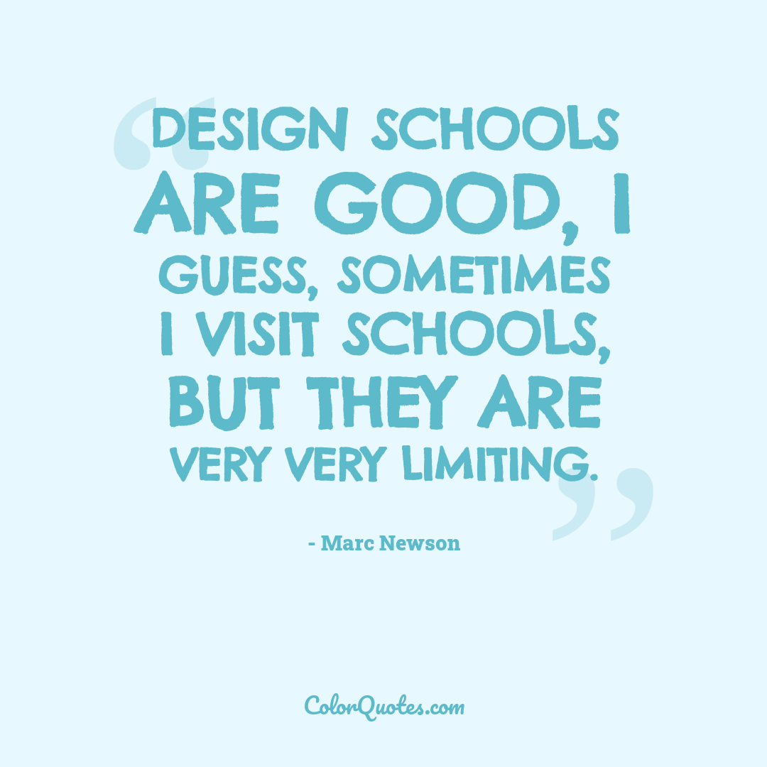 Design schools are good, I guess, sometimes I visit schools, but they are very very limiting.
