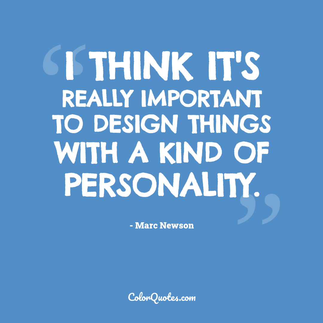 I think it's really important to design things with a kind of personality.