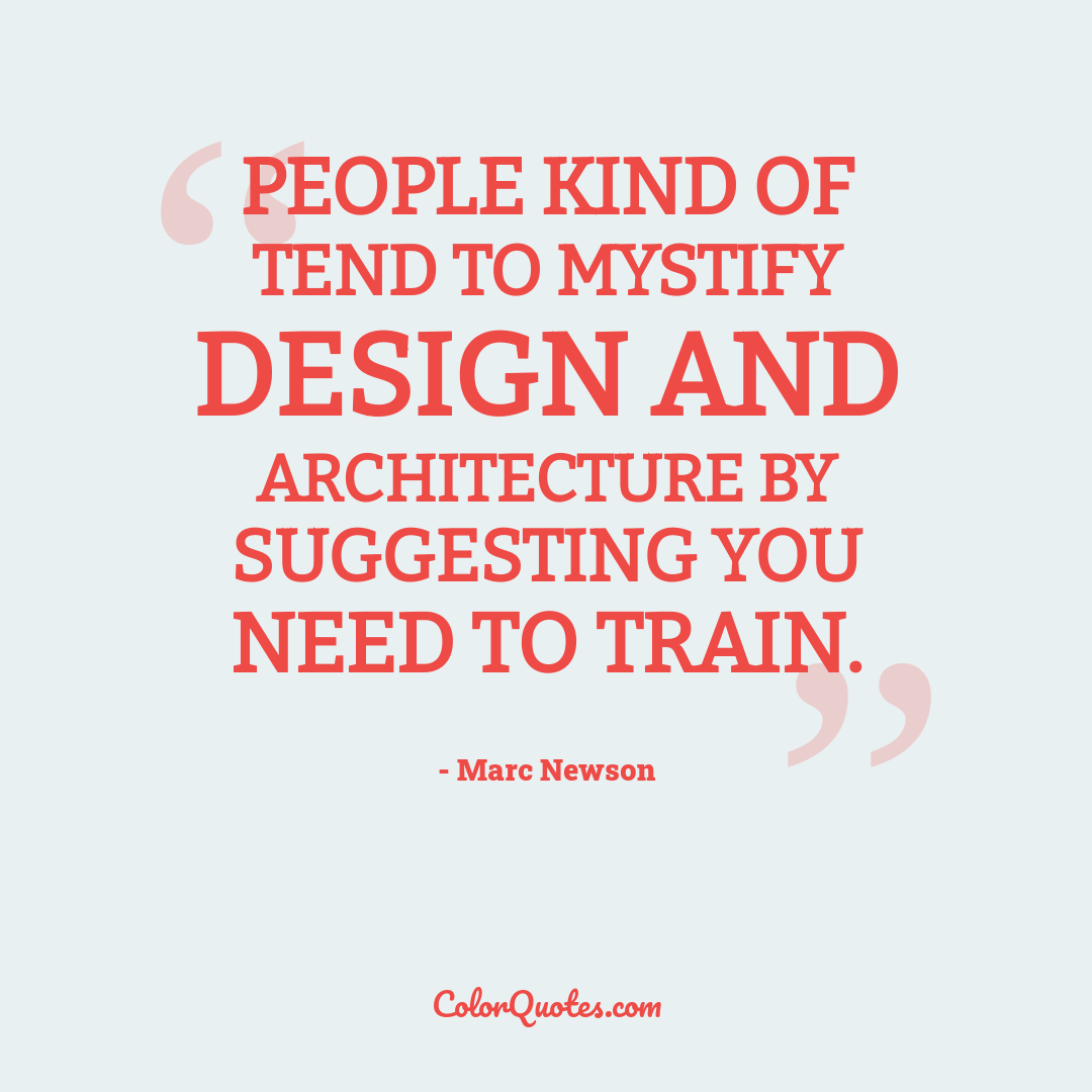 People kind of tend to mystify design and architecture by suggesting you need to train.