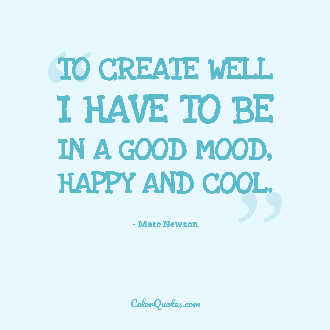 To create well I have to be in a good mood, happy and cool.