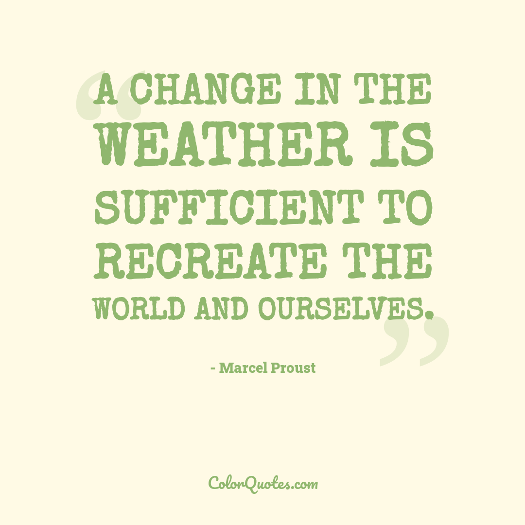 A change in the weather is sufficient to recreate the world and ourselves.