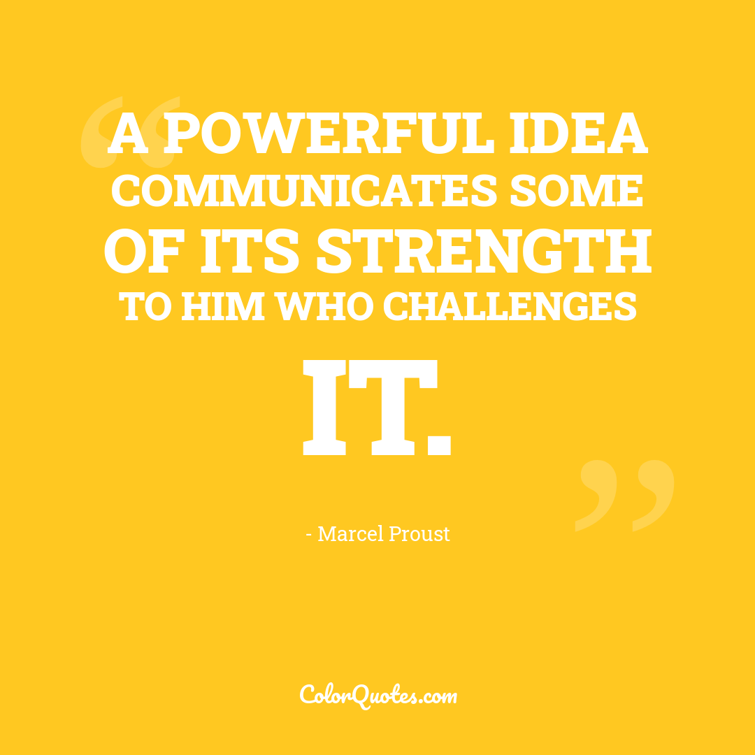 A powerful idea communicates some of its strength to him who challenges it.