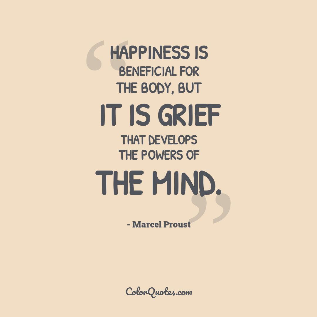 Happiness is beneficial for the body, but it is grief that develops the powers of the mind.