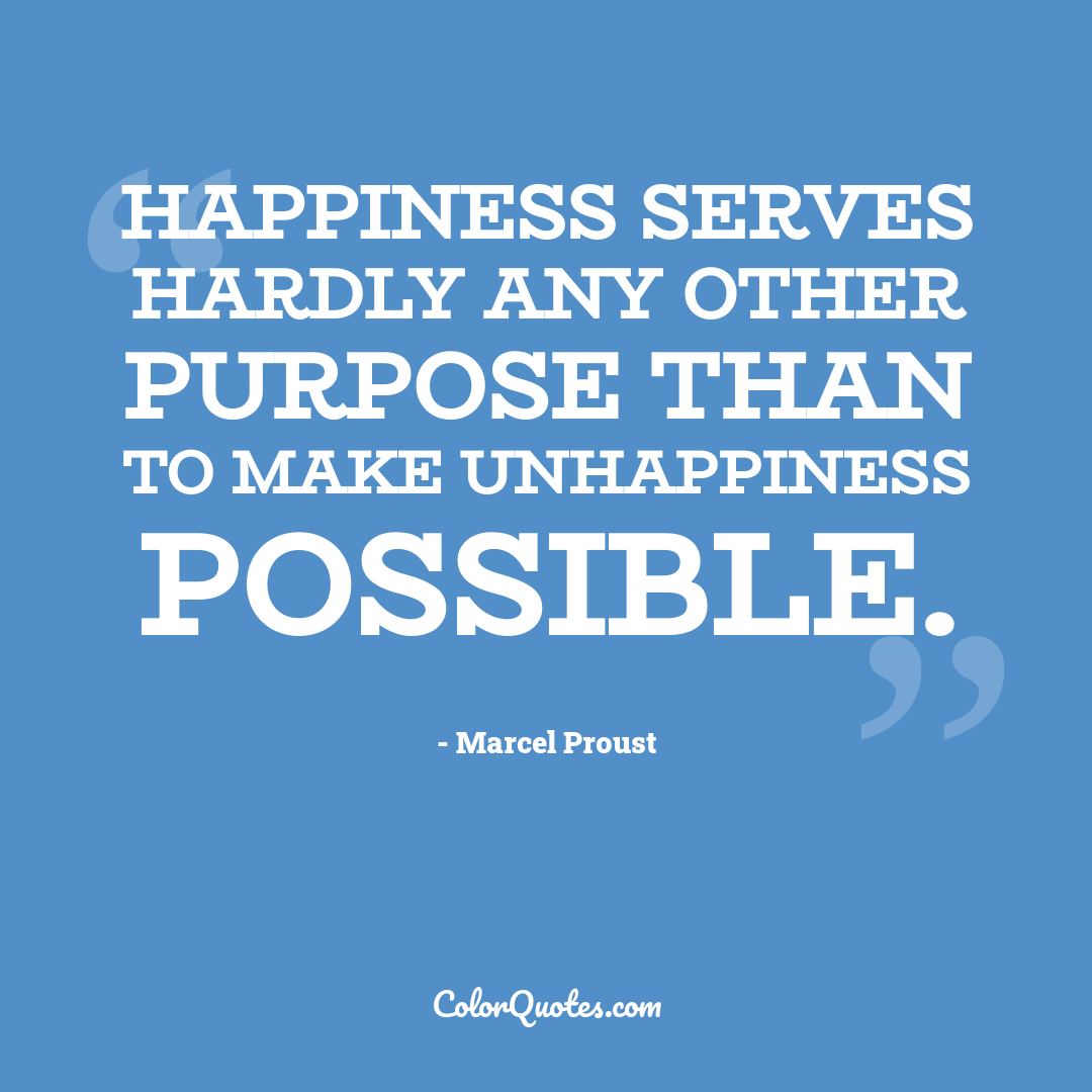 Happiness serves hardly any other purpose than to make unhappiness possible.