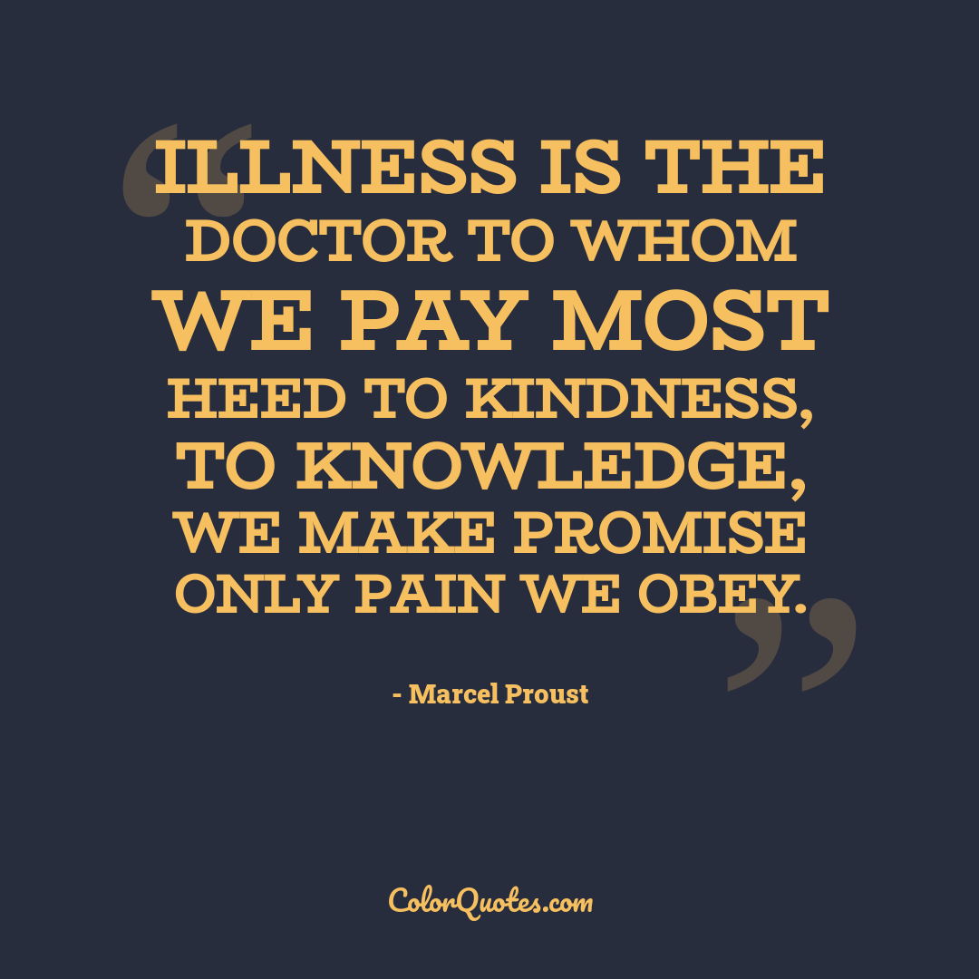 Illness is the doctor to whom we pay most heed to kindness, to knowledge, we make promise only pain we obey.