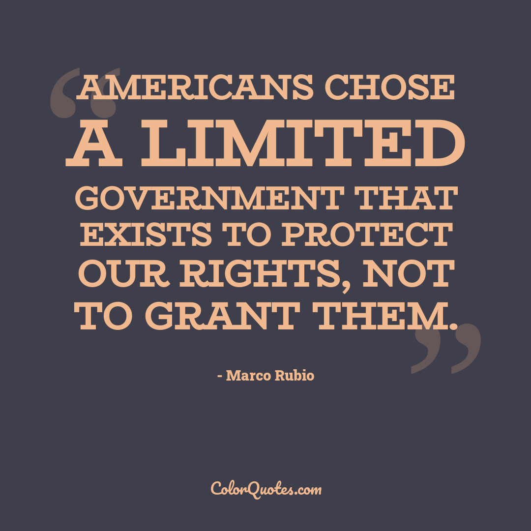 Americans chose a limited government that exists to protect our rights, not to grant them.