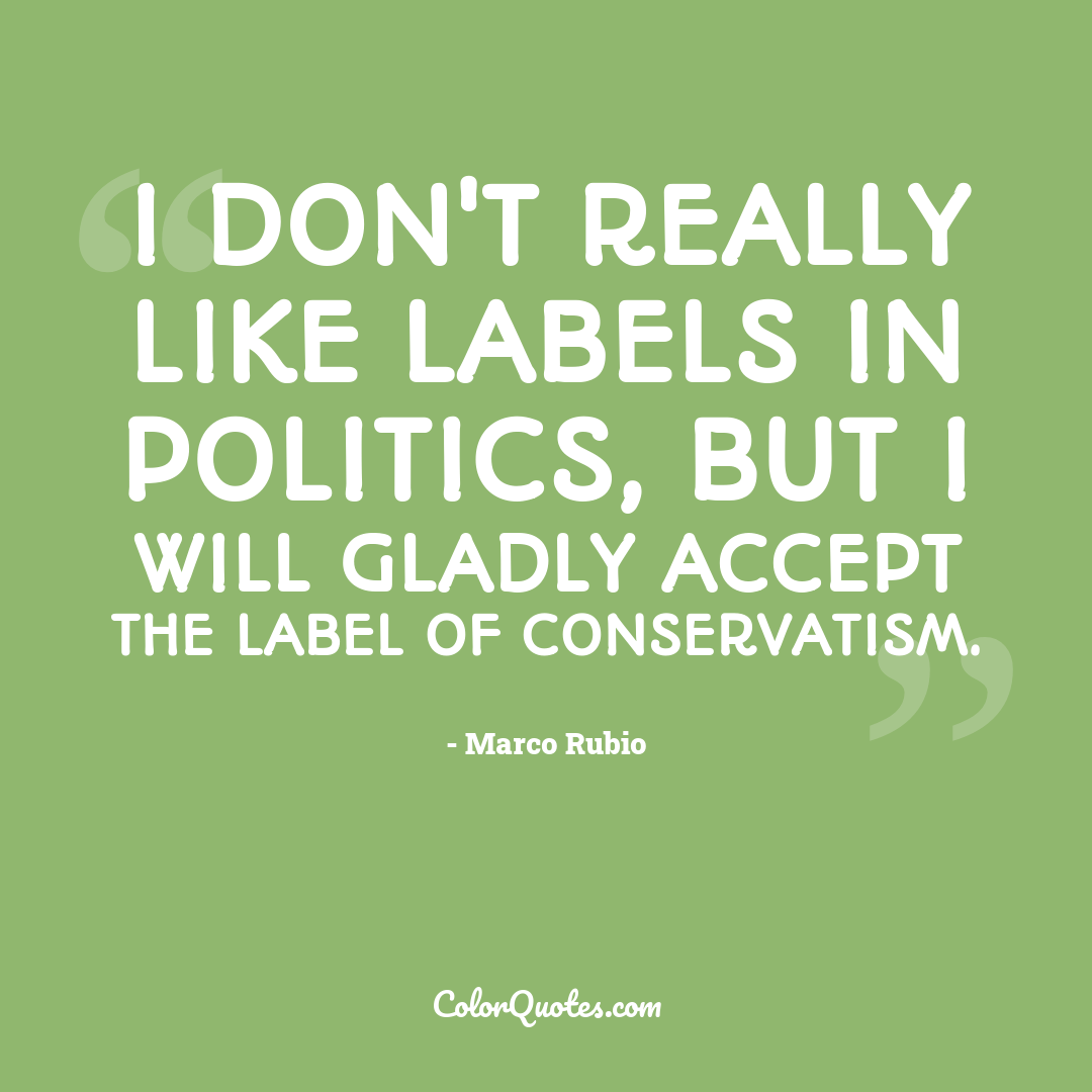 I don't really like labels in politics, but I will gladly accept the label of conservatism.
