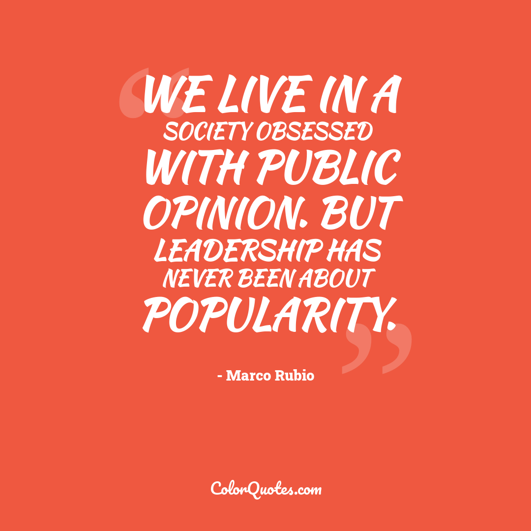 We live in a society obsessed with public opinion. But leadership has never been about popularity.