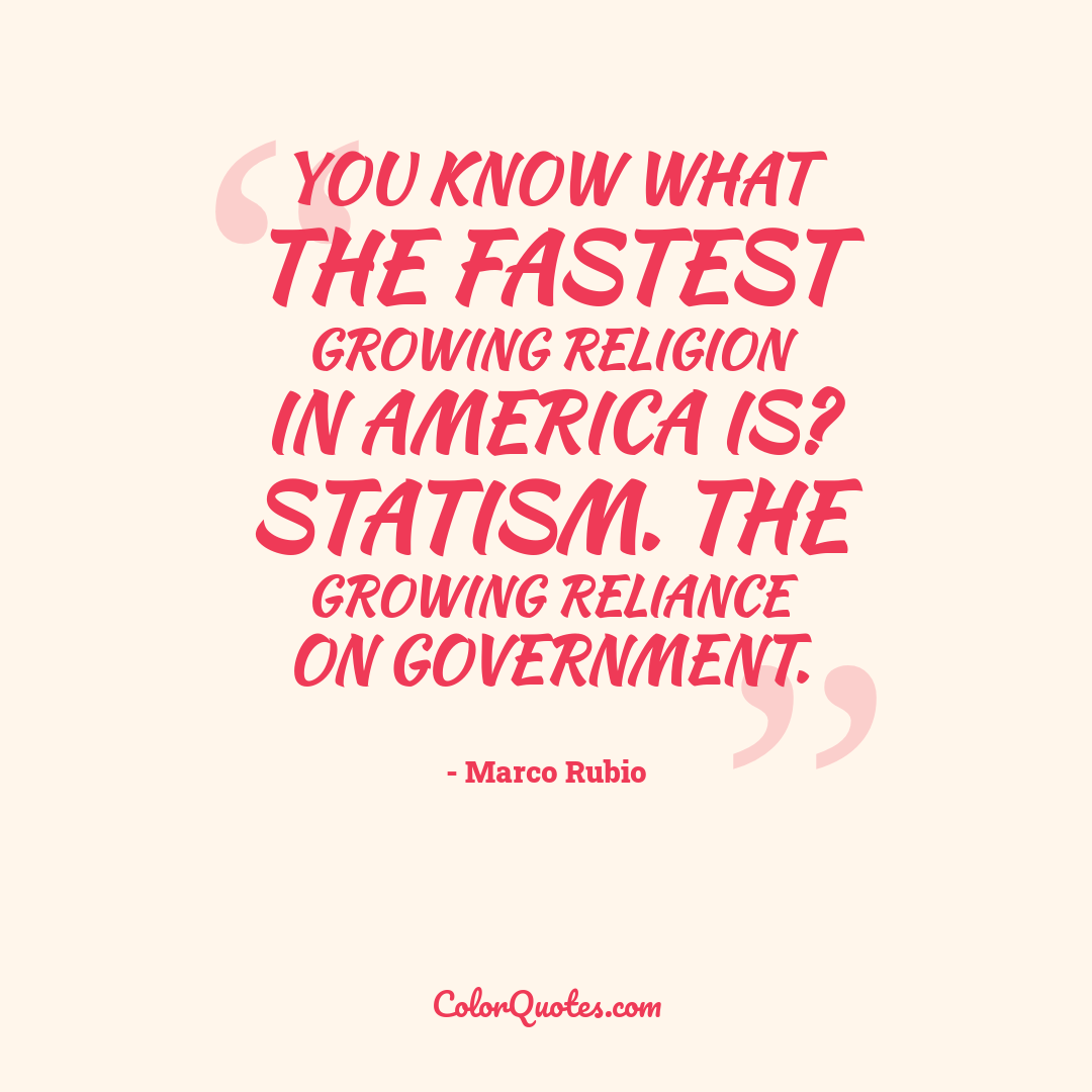 You know what the fastest growing religion in America is? Statism. The growing reliance on government.