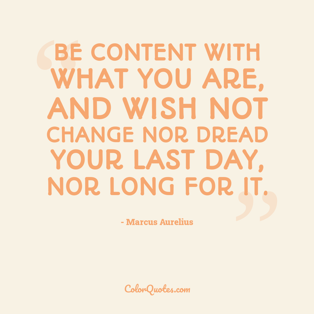 Be content with what you are, and wish not change nor dread your last day, nor long for it.