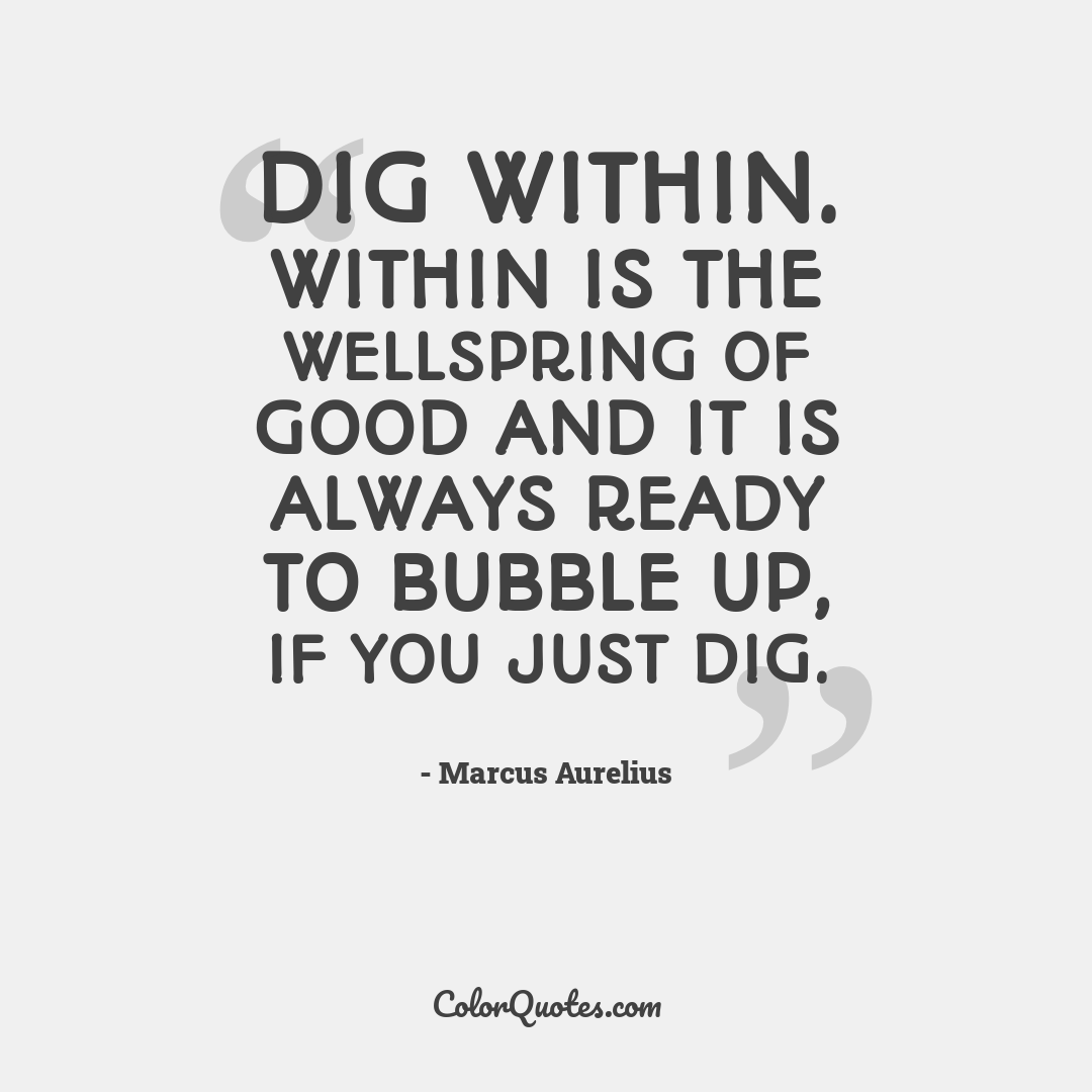 Dig within. Within is the wellspring of Good and it is always ready to bubble up, if you just dig.