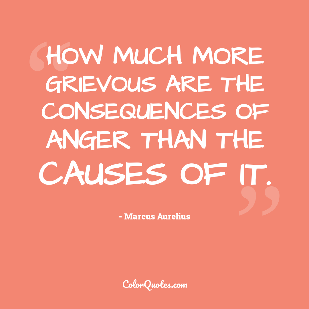 How much more grievous are the consequences of anger than the causes of it.