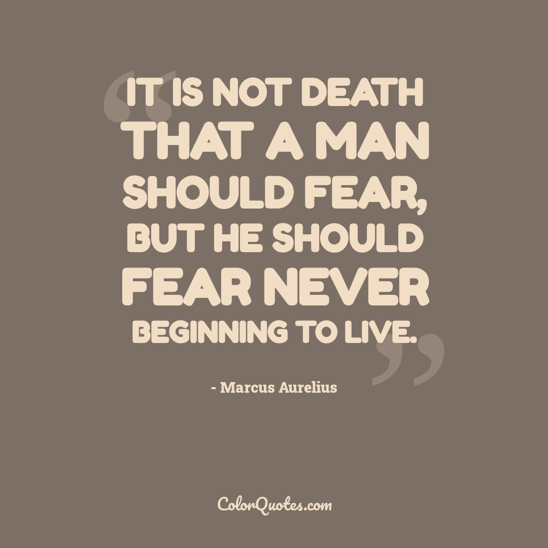 It is not death that a man should fear, but he should fear never beginning to live.