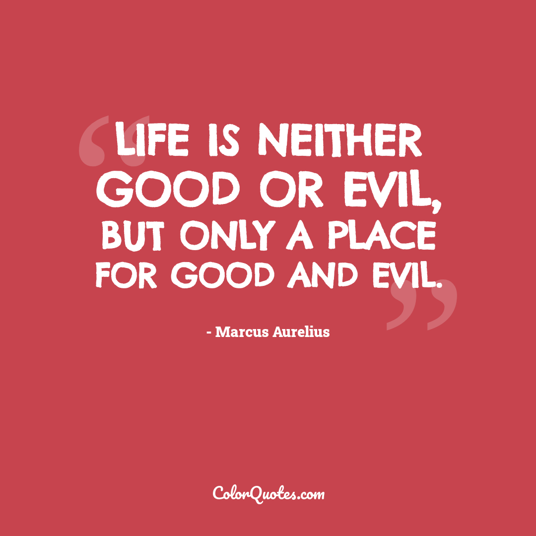 Life is neither good or evil, but only a place for good and evil.