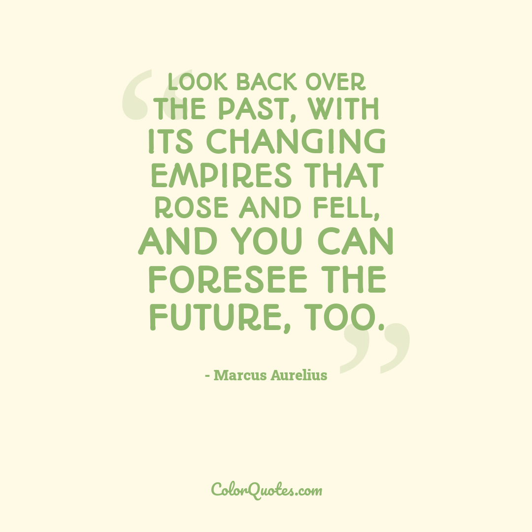 Look back over the past, with its changing empires that rose and fell, and you can foresee the future, too.
