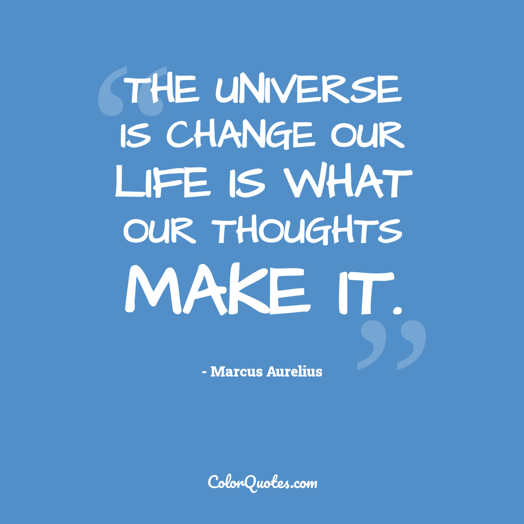 The universe is change our life is what our thoughts make it.