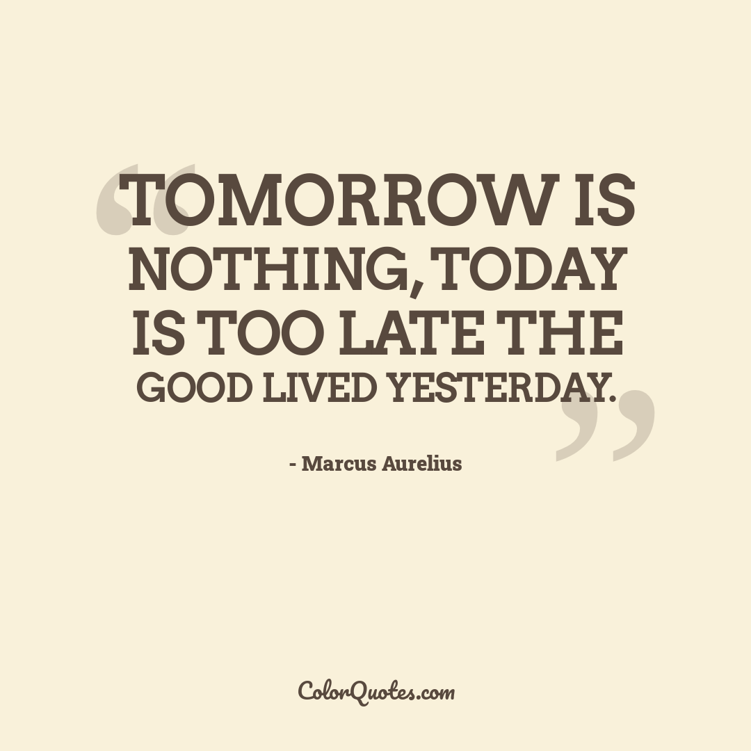 Tomorrow is nothing, today is too late the good lived yesterday.