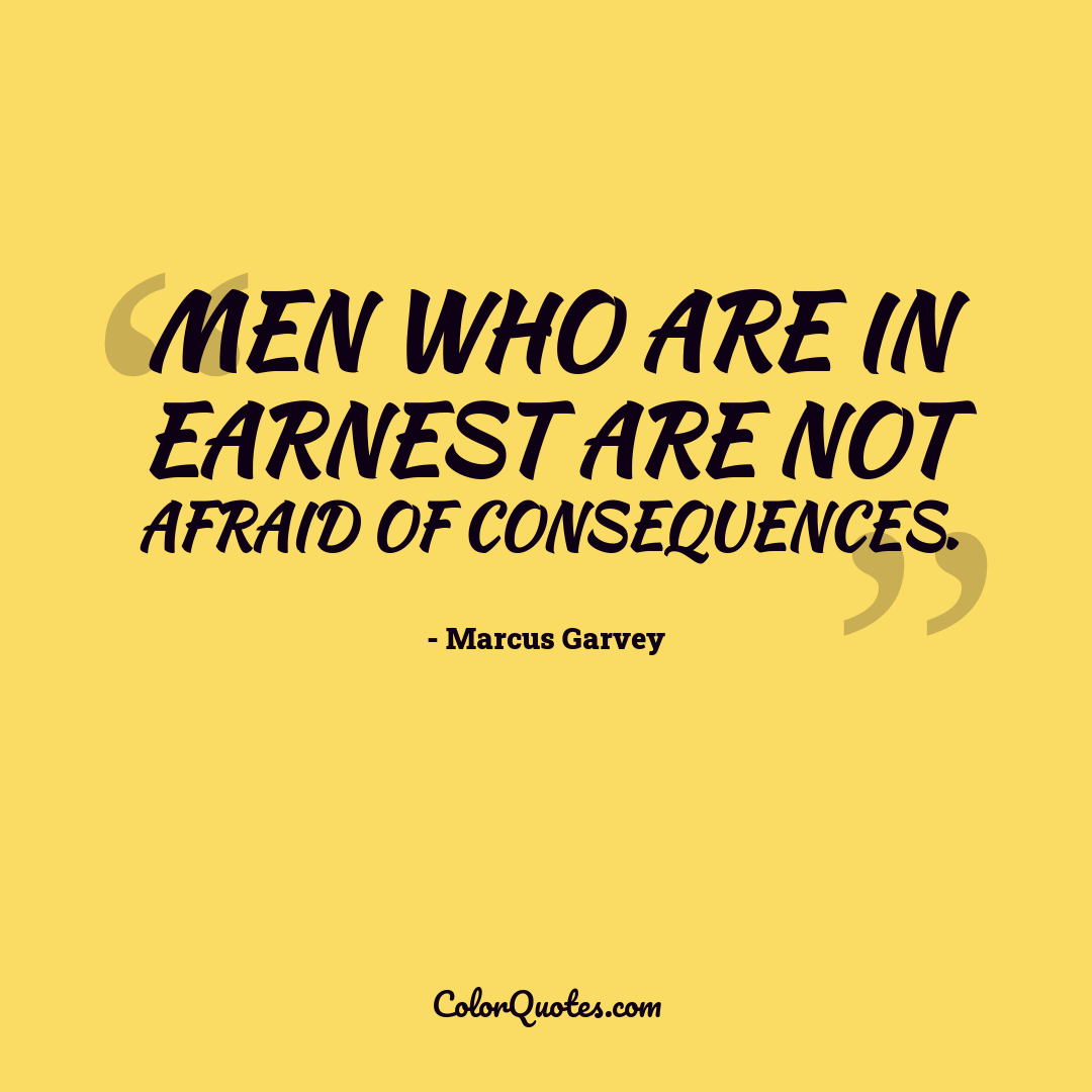 Men who are in earnest are not afraid of consequences.