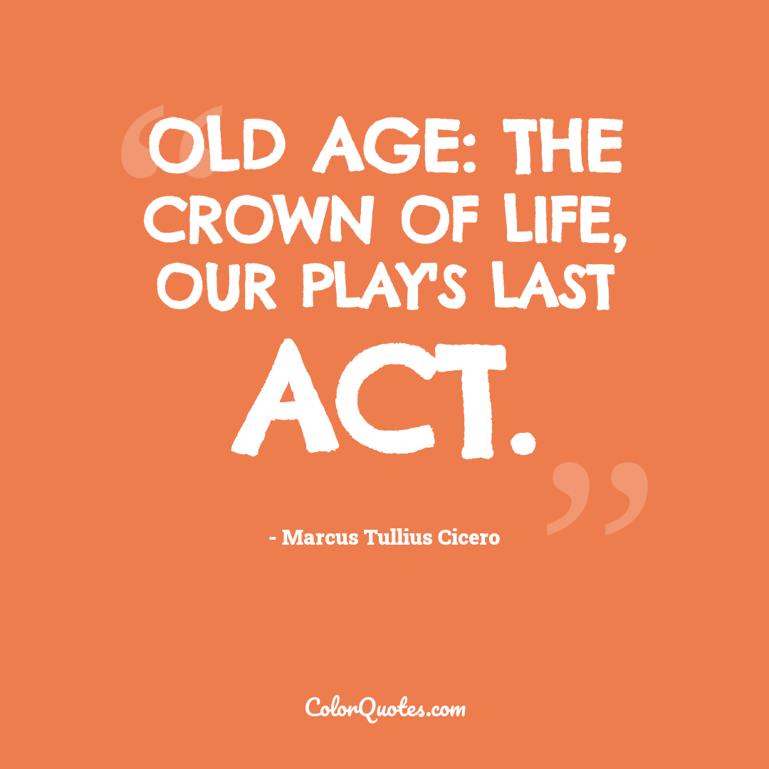 Old age: the crown of life, our play's last act.