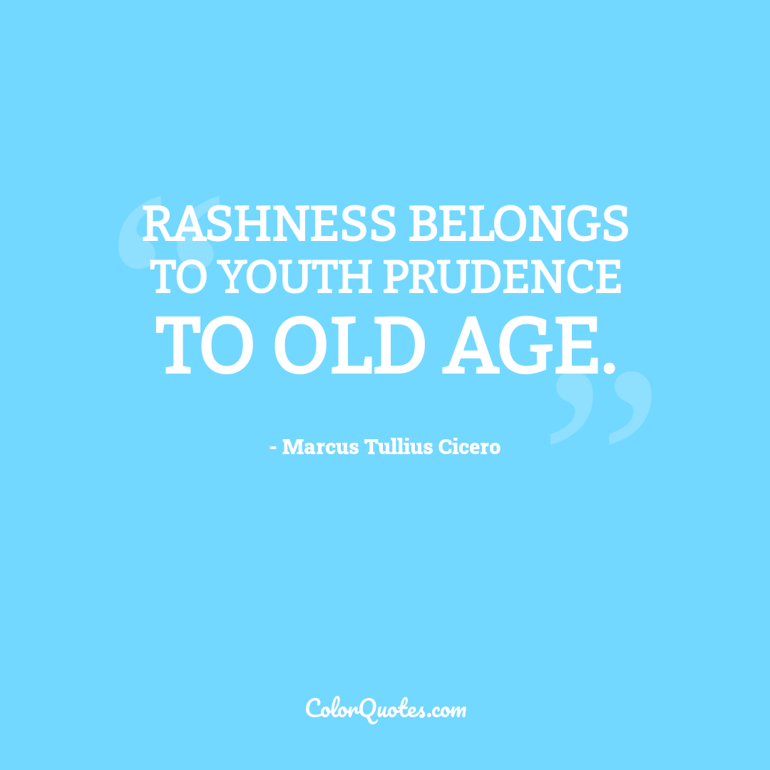 Rashness belongs to youth prudence to old age.