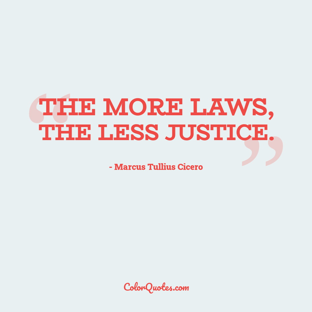 The more laws, the less justice.
