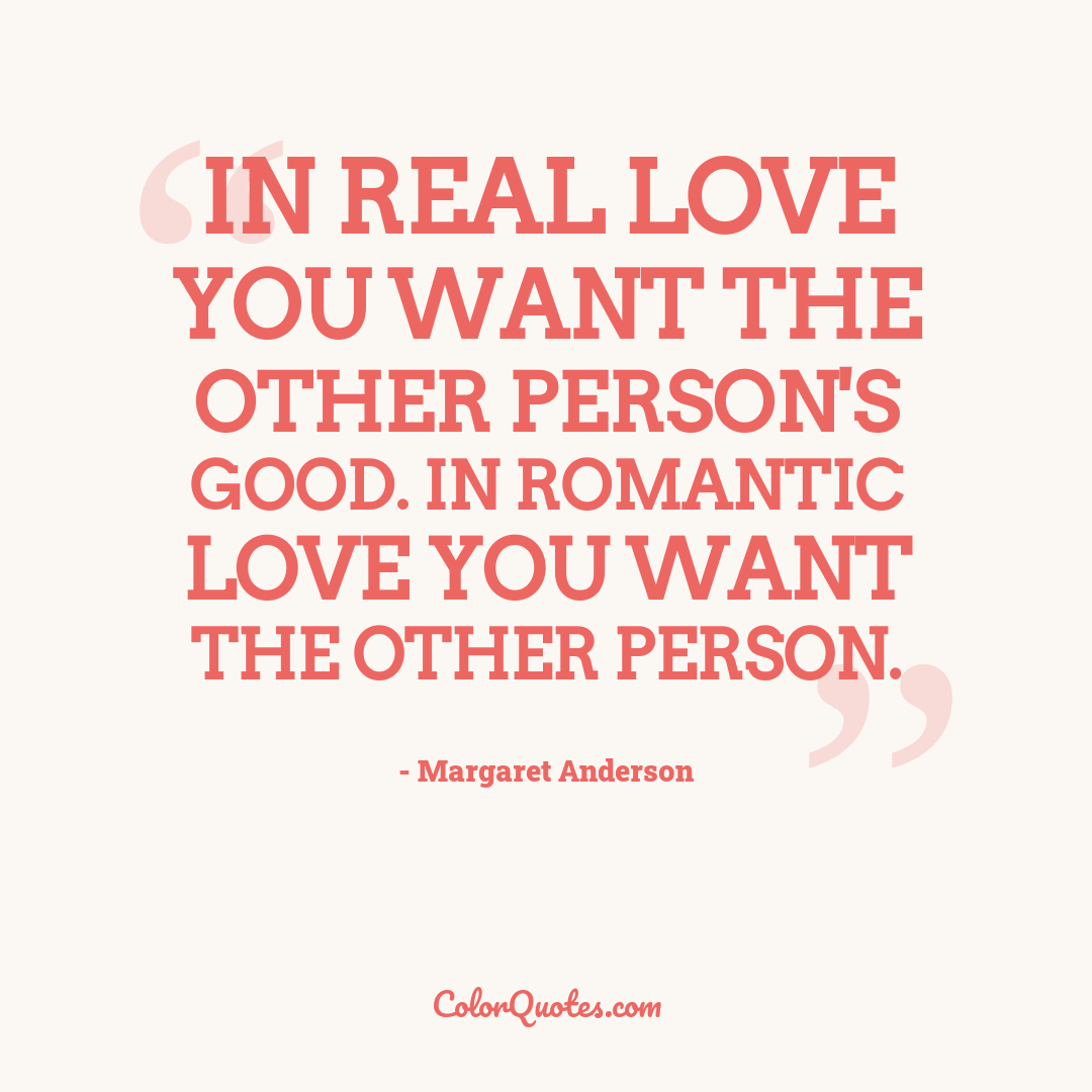 In real love you want the other person's good. In romantic love you want the other person.