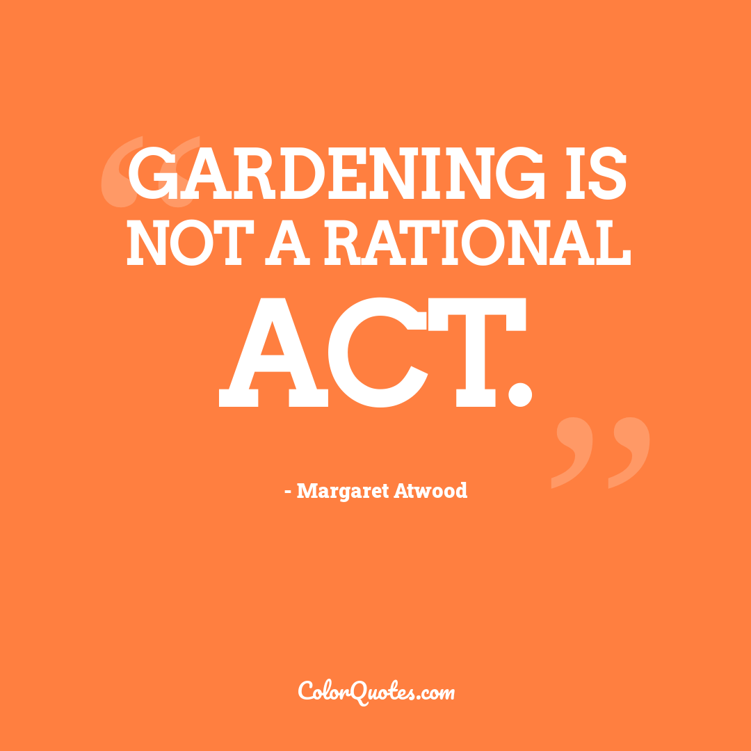 Gardening is not a rational act.