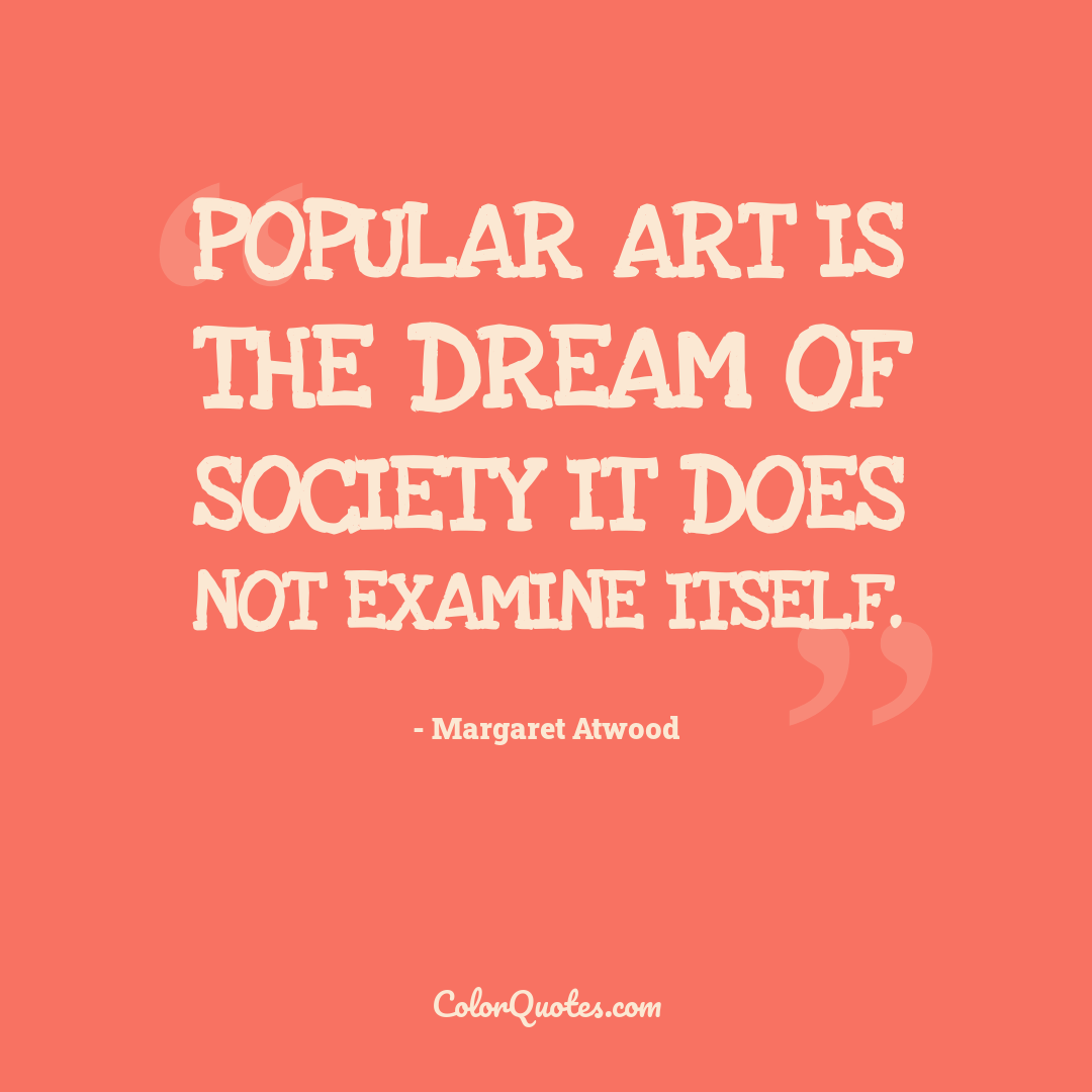 Popular art is the dream of society it does not examine itself.