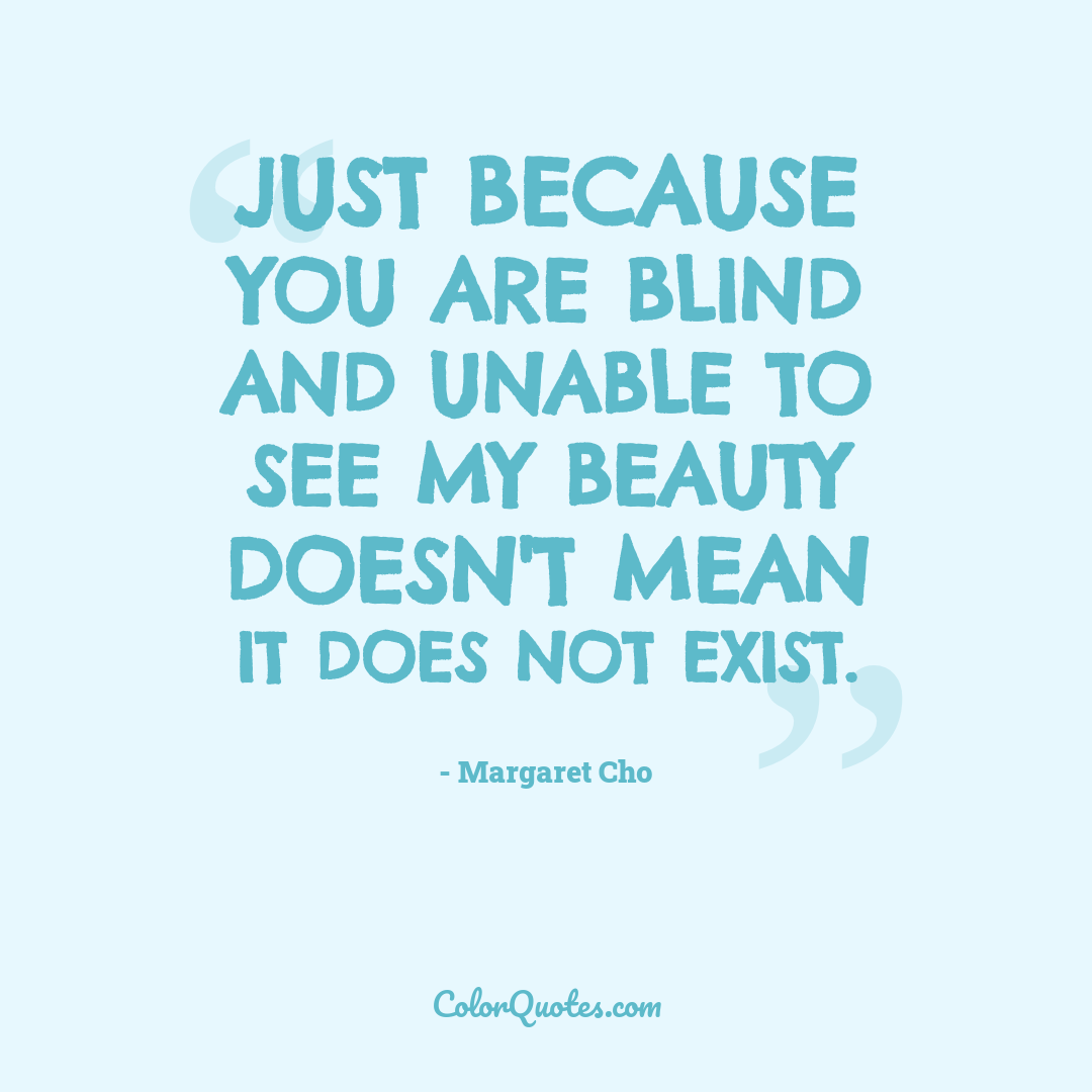 Just because you are blind and unable to see my beauty doesn't mean it does not exist.