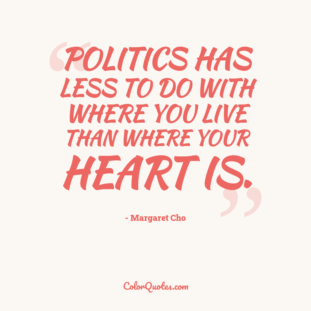 Politics has less to do with where you live than where your heart is.