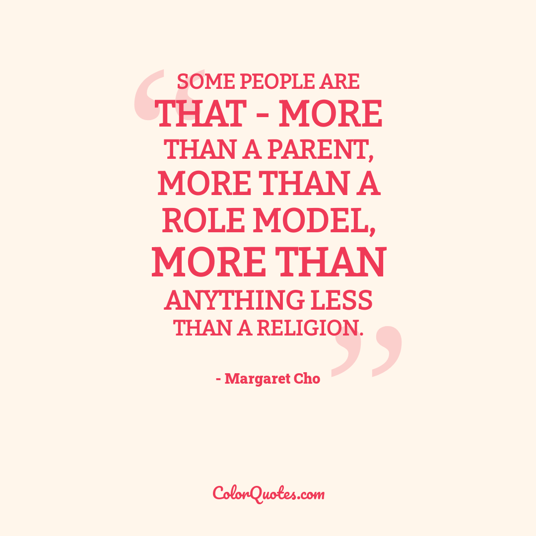 Some people are that - more than a parent, more than a role model, more than anything less than a religion.