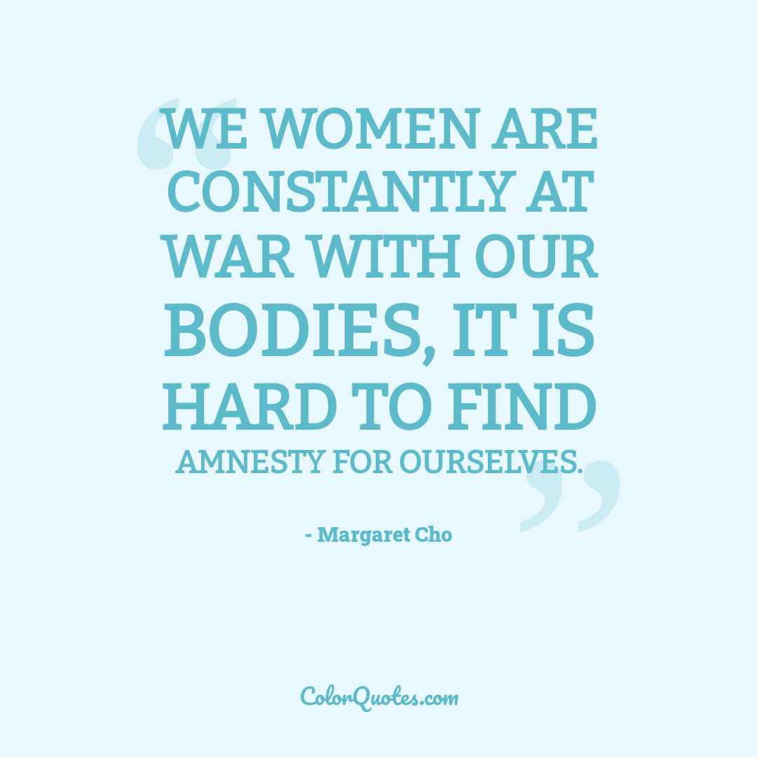 We women are constantly at war with our bodies, it is hard to find amnesty for ourselves.