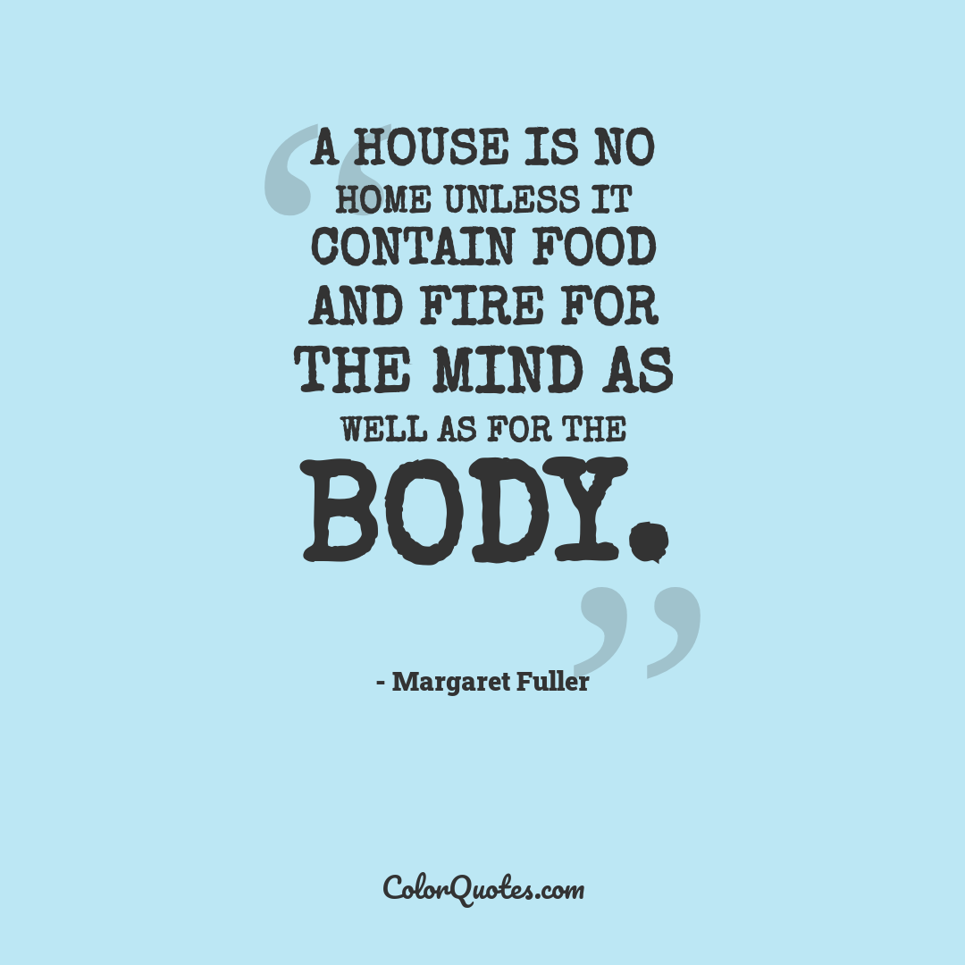 A house is no home unless it contain food and fire for the mind as well as for the body.