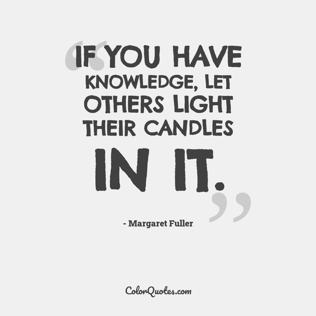If you have knowledge, let others light their candles in it.