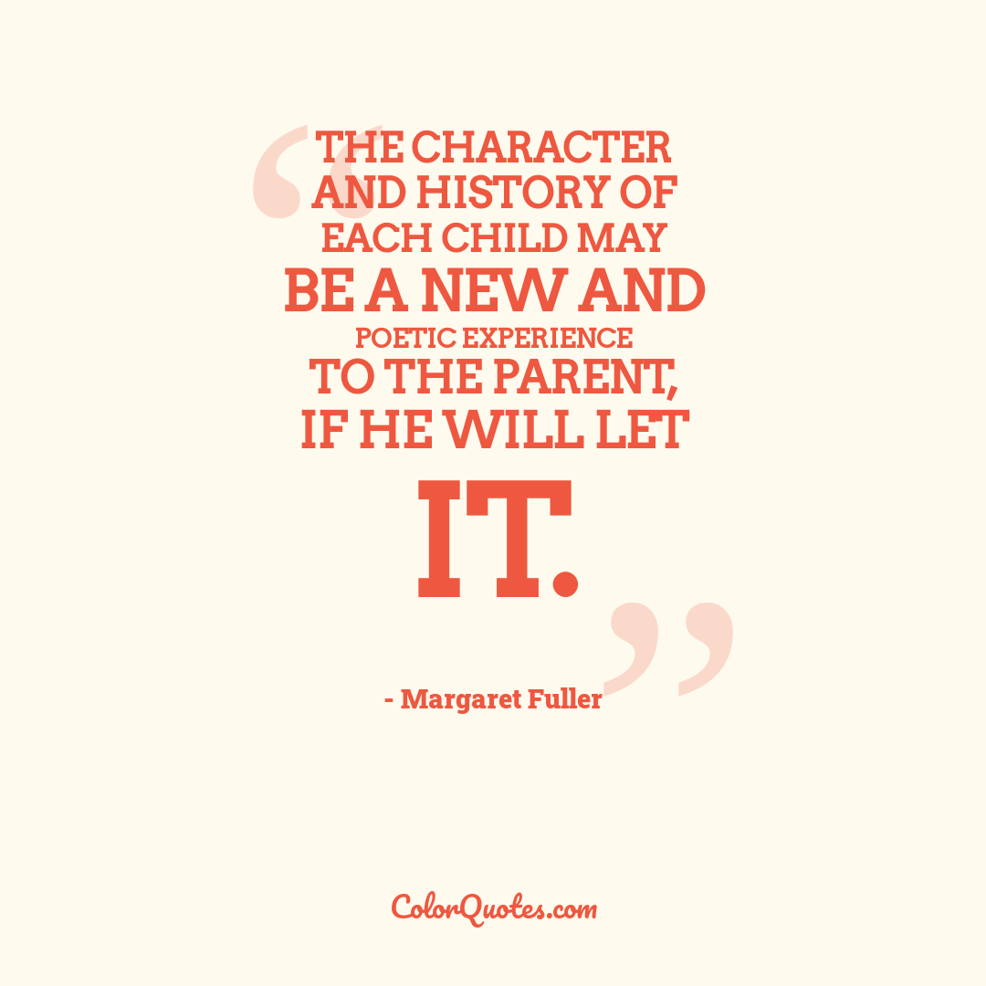 The character and history of each child may be a new and poetic experience to the parent, if he will let it.