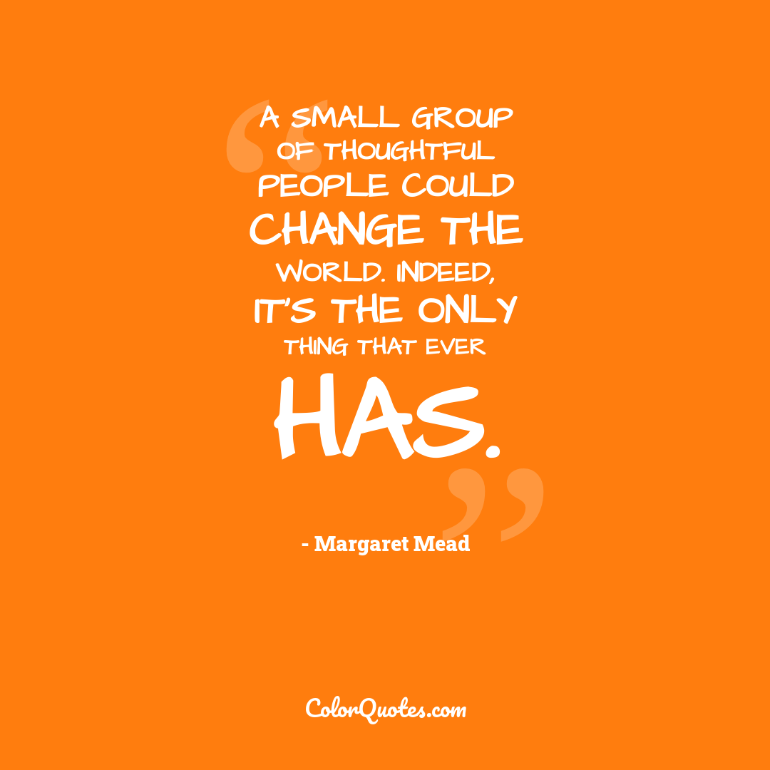 A small group of thoughtful people could change the world. Indeed, it's the only thing that ever has.