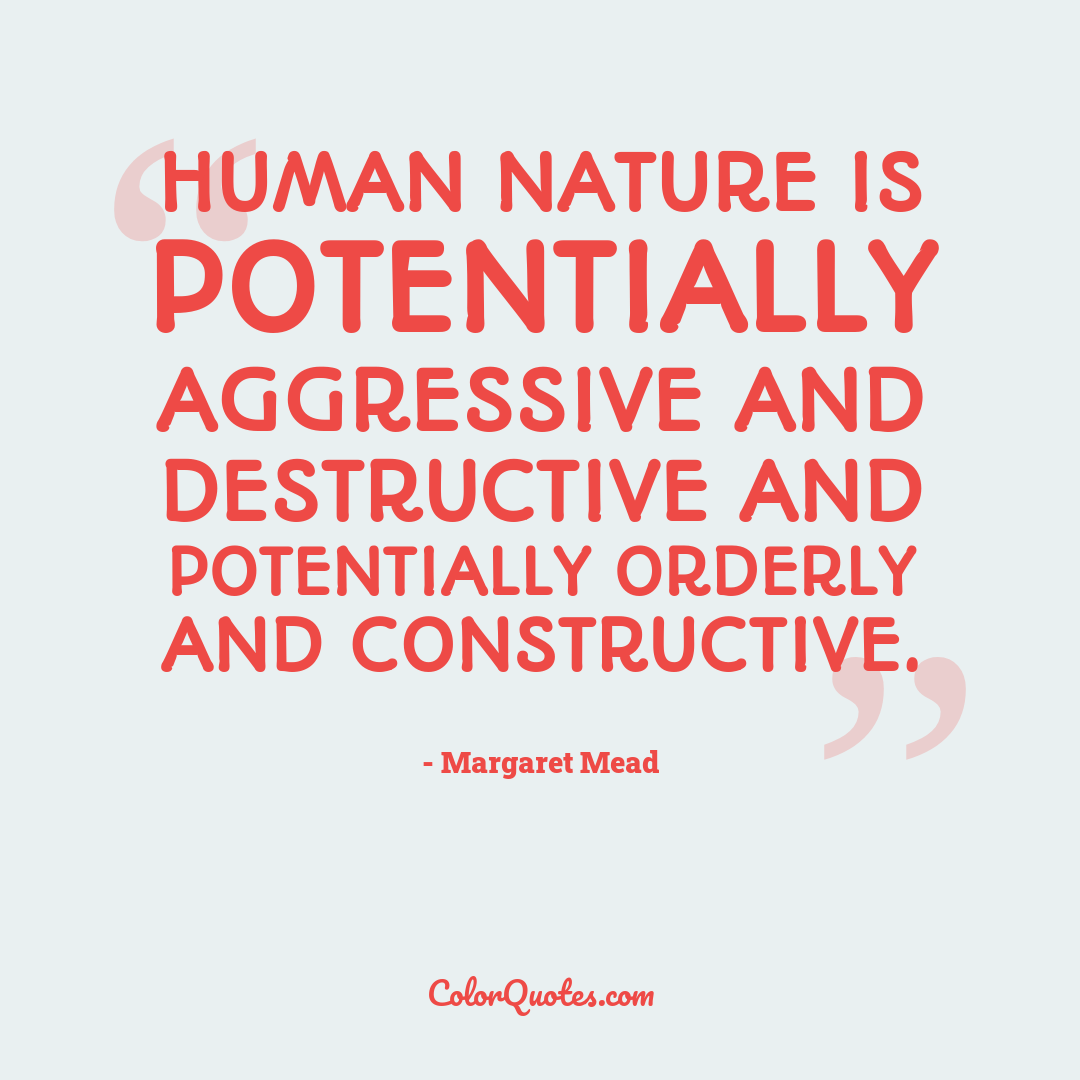 Human nature is potentially aggressive and destructive and potentially orderly and constructive.
