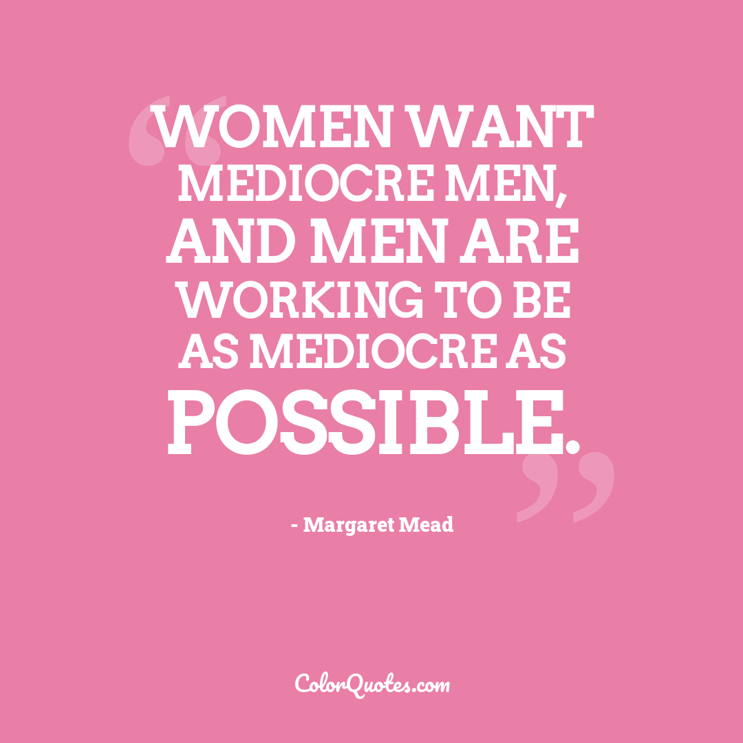 Women want mediocre men, and men are working to be as mediocre as possible.