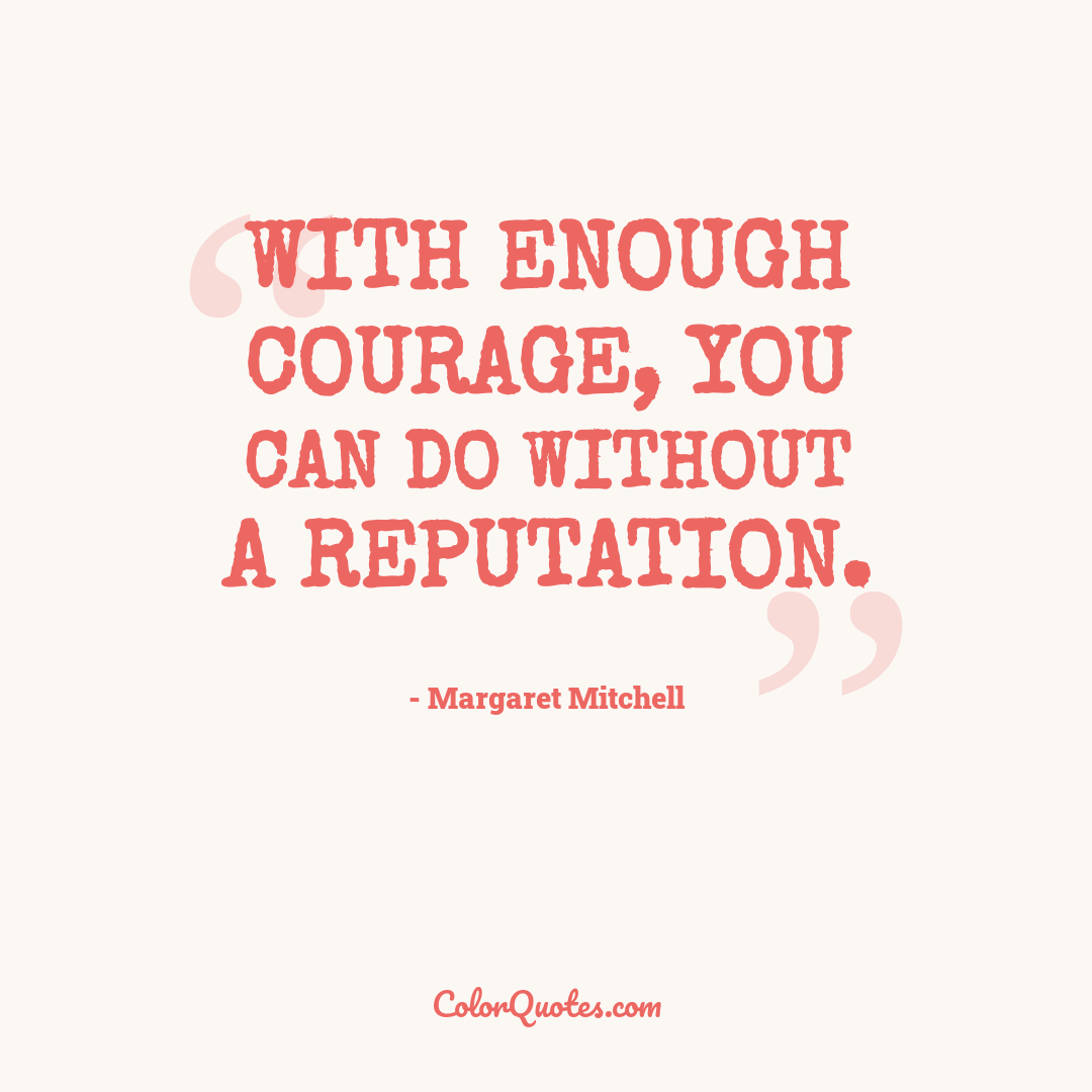 With enough courage, you can do without a reputation.