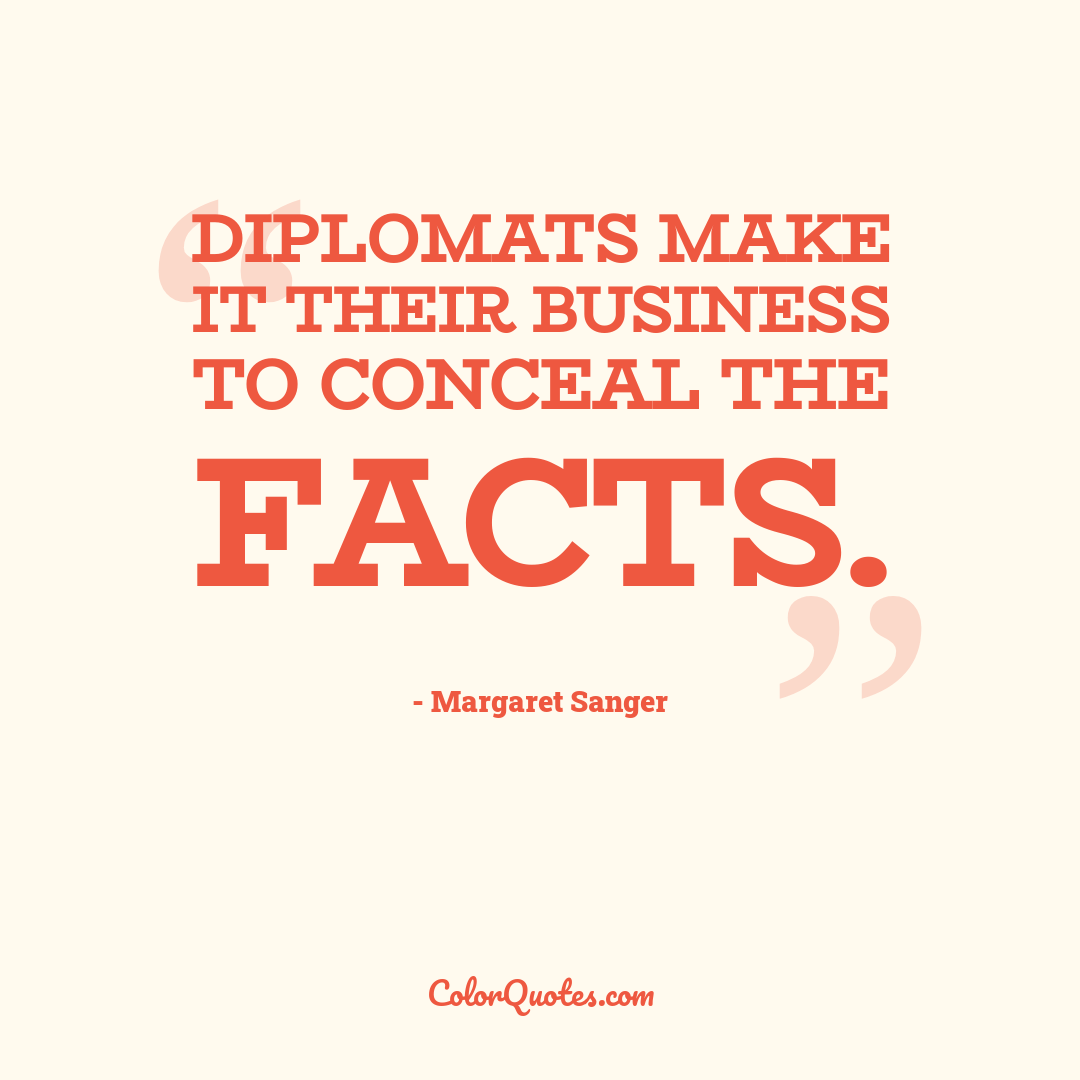 Diplomats make it their business to conceal the facts.