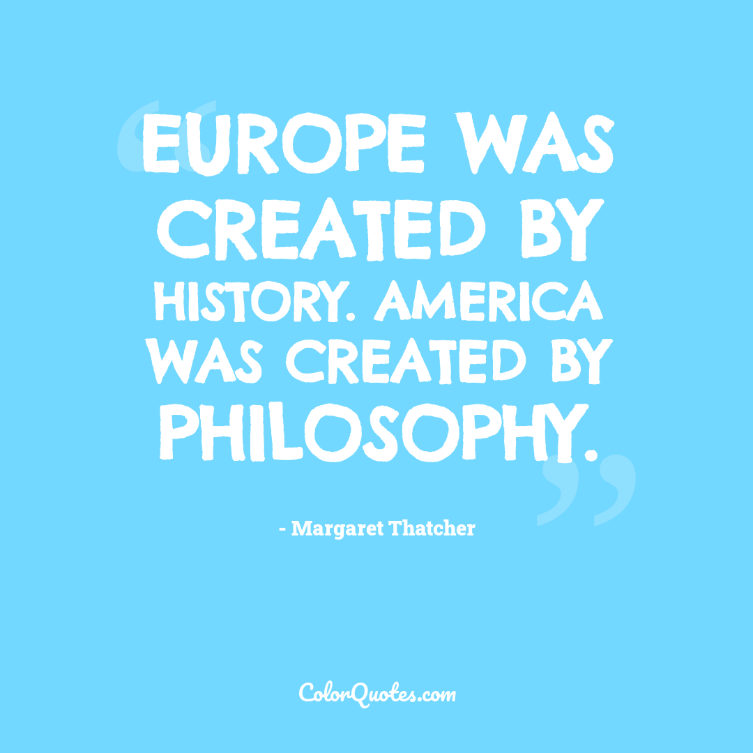 Europe was created by history. America was created by philosophy.