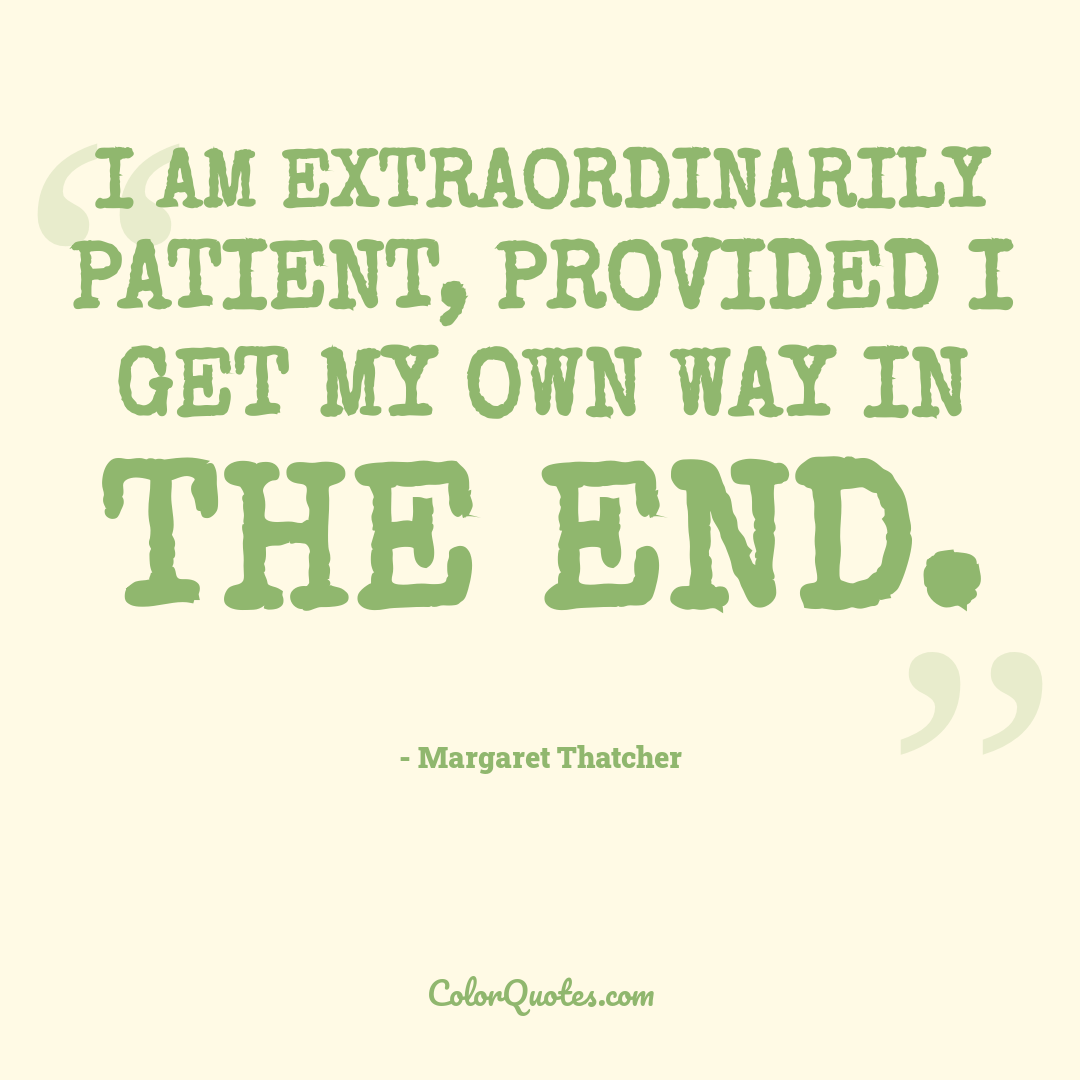 I am extraordinarily patient, provided I get my own way in the end.